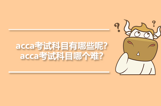 acca考试科目有哪些呢?acca考试科目哪个难?
